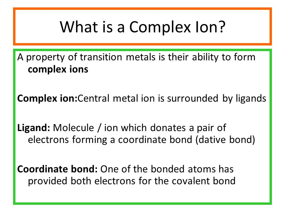 What is a Complex Ion A property of transition metals is their ability to form complex ions. Complex ion:Central metal ion is surrounded by ligands.