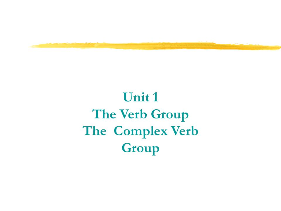 Unit 1 The Verb Group The Complex Verb Group