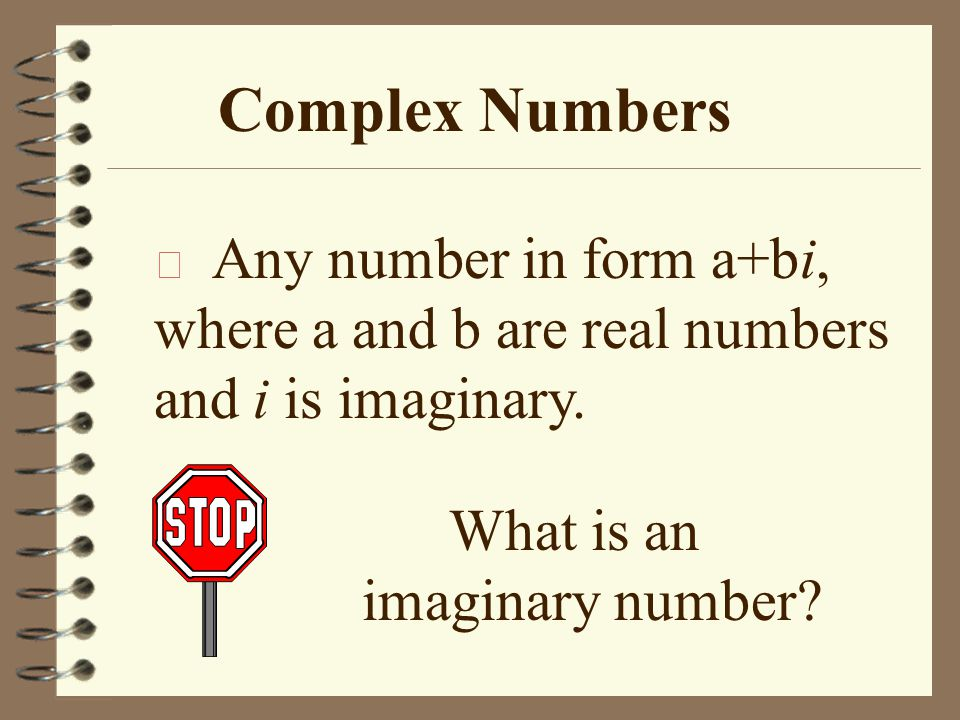 Complex Numbers Any number in form a+bi, where a and b are real numbers and i is imaginary.