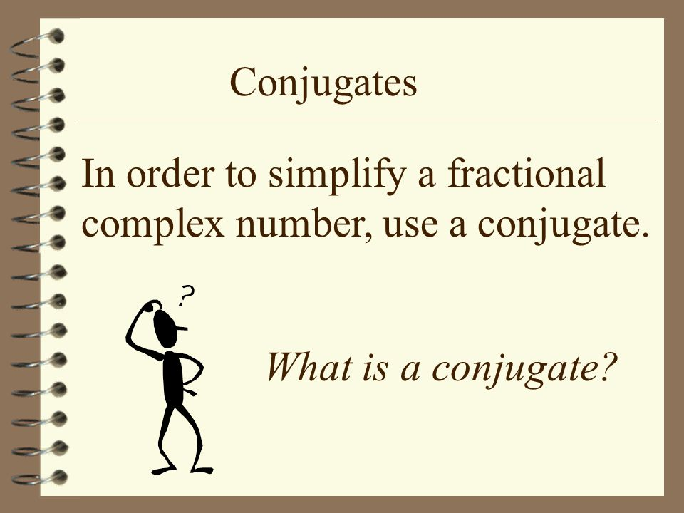 Conjugates In order to simplify a fractional complex number, use a conjugate. What is a conjugate