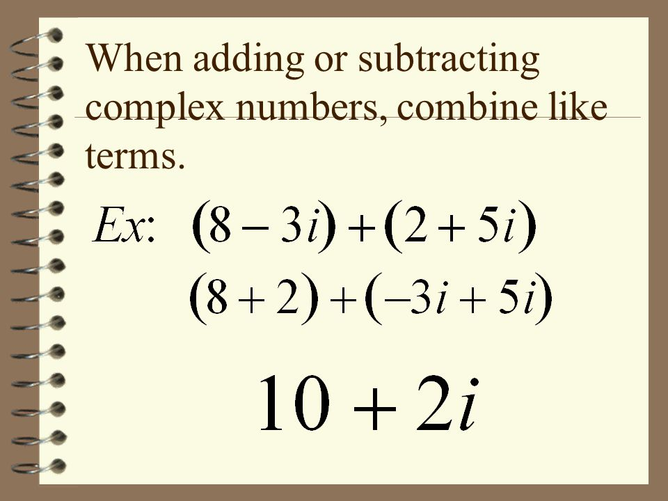 When adding or subtracting complex numbers, combine like terms.