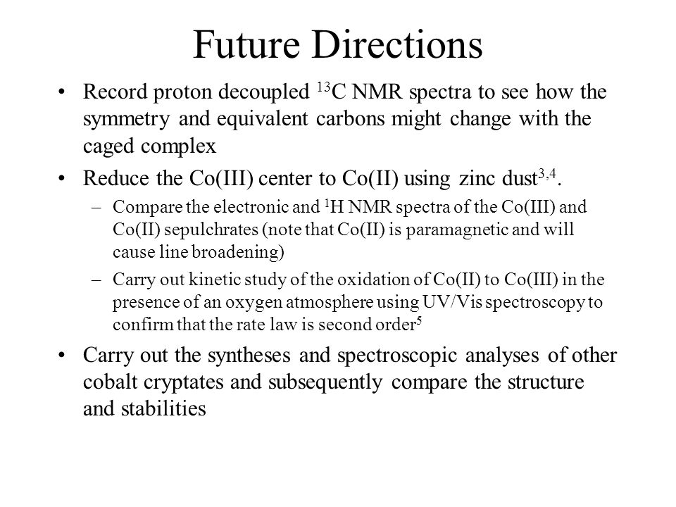 Future Directions Record proton decoupled 13C NMR spectra to see how the symmetry and equivalent carbons might change with the caged complex.