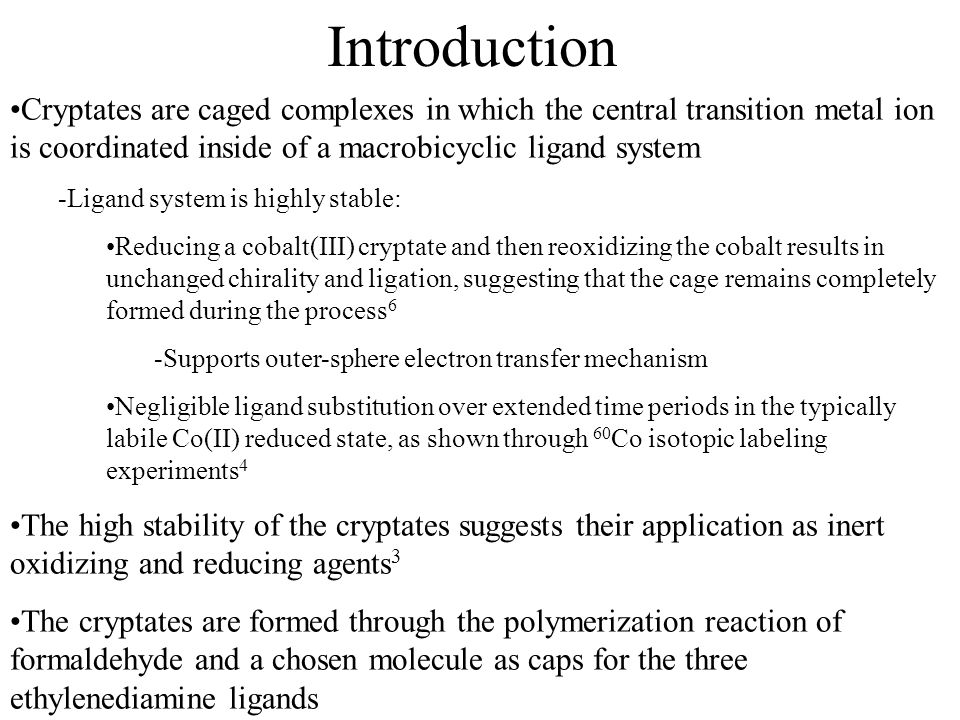 Introduction Cryptates are caged complexes in which the central transition metal ion is coordinated inside of a macrobicyclic ligand system.