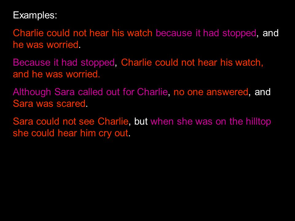 Examples: Charlie could not hear his watch because it had stopped, and he was worried.