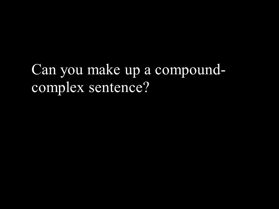 Can you make up a compound- complex sentence
