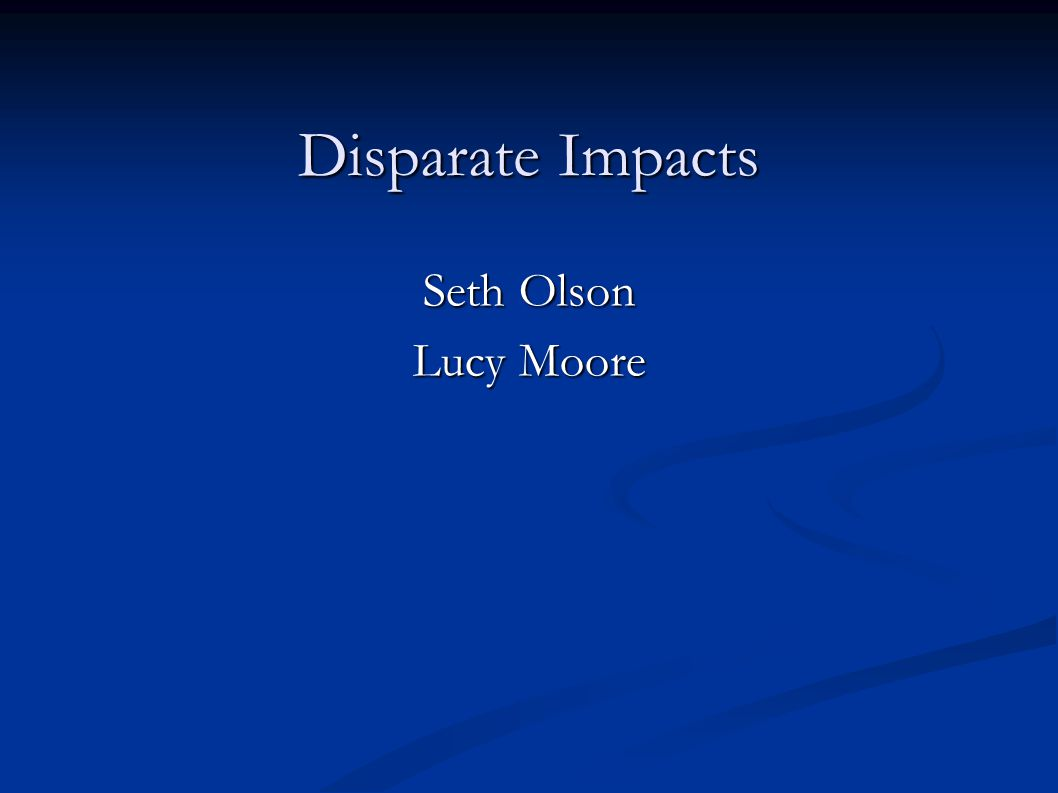 Disparate Impacts Seth Olson Lucy Moore 11