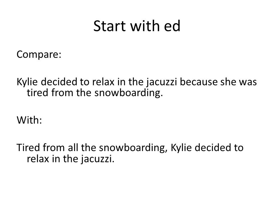 Start with ed Compare: Kylie decided to relax in the jacuzzi because she was tired from the snowboarding.