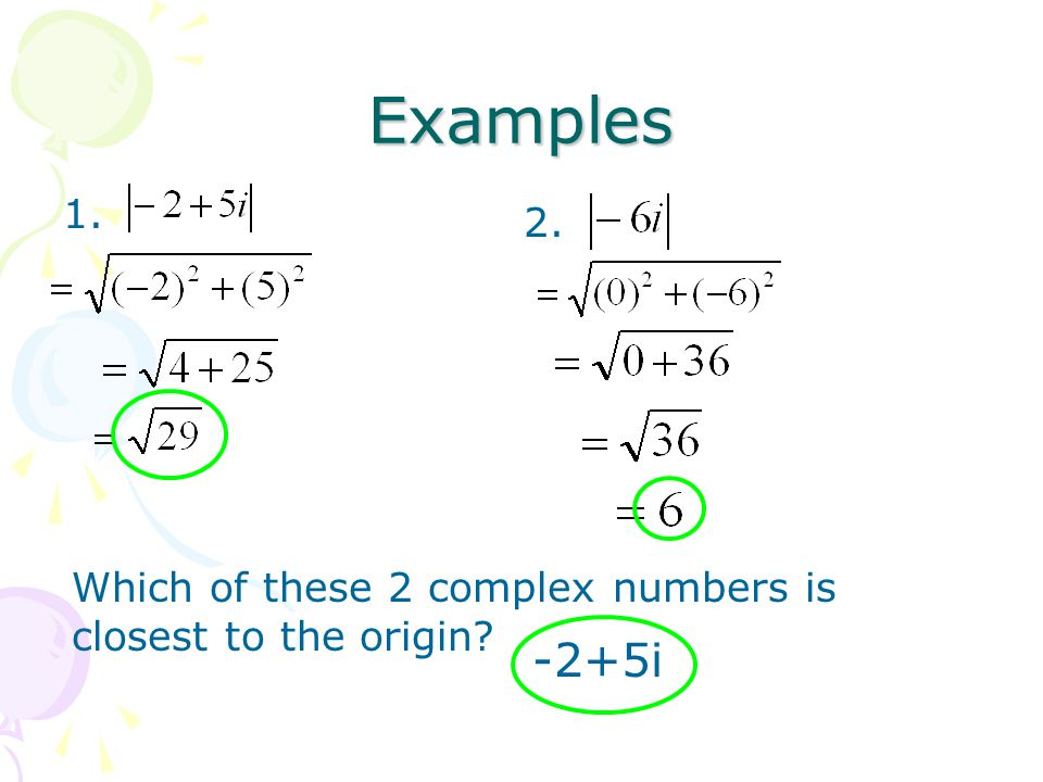 Examples 1. 2. Which of these 2 complex numbers is closest to the origin -2+5i
