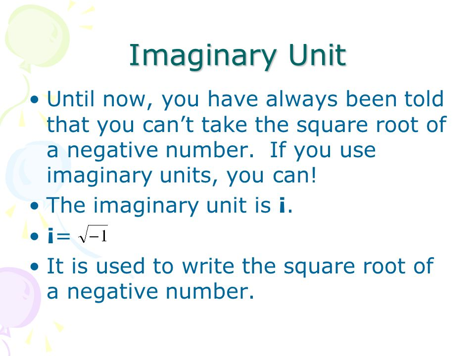 Imaginary Unit Until now, you have always been told that you can't take the square root of a negative number. If you use imaginary units, you can!