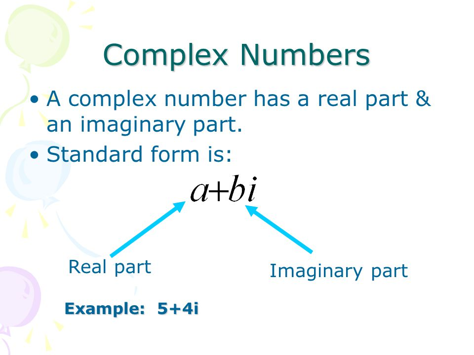 Complex Numbers A complex number has a real part & an imaginary part.