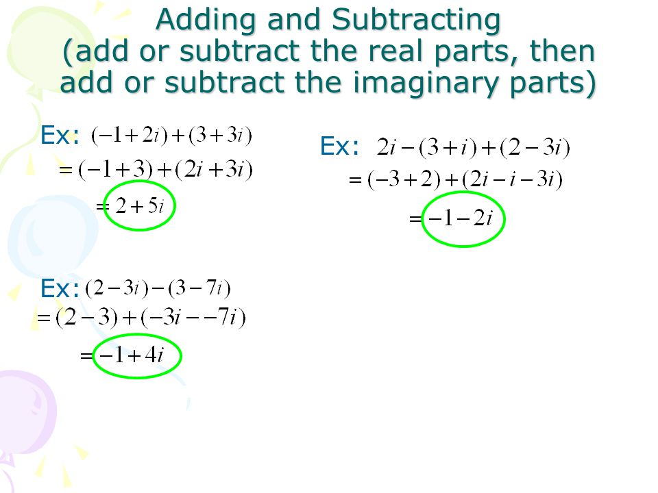 Adding and Subtracting (add or subtract the real parts, then add or subtract the imaginary parts)