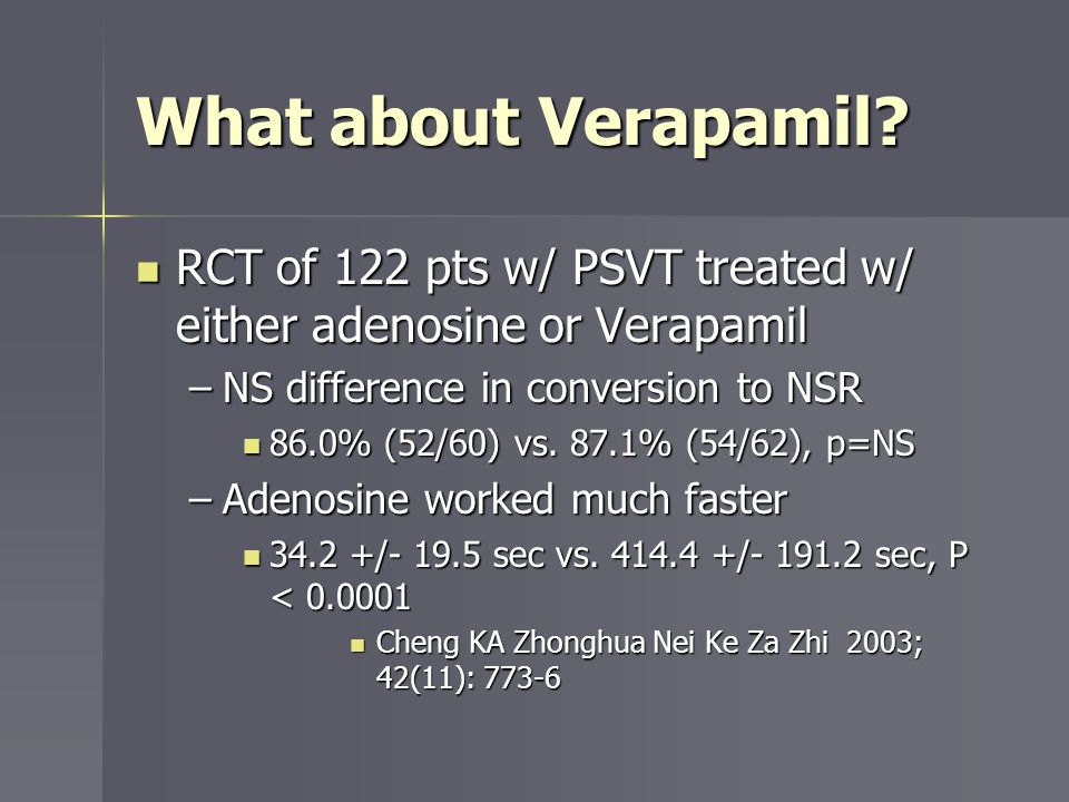 What about Verapamil RCT of 122 pts w/ PSVT treated w/ either adenosine or Verapamil. NS difference in conversion to NSR.