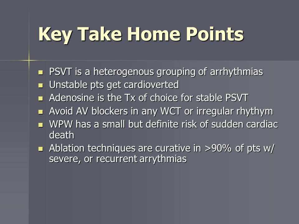 Key Take Home Points PSVT is a heterogenous grouping of arrhythmias