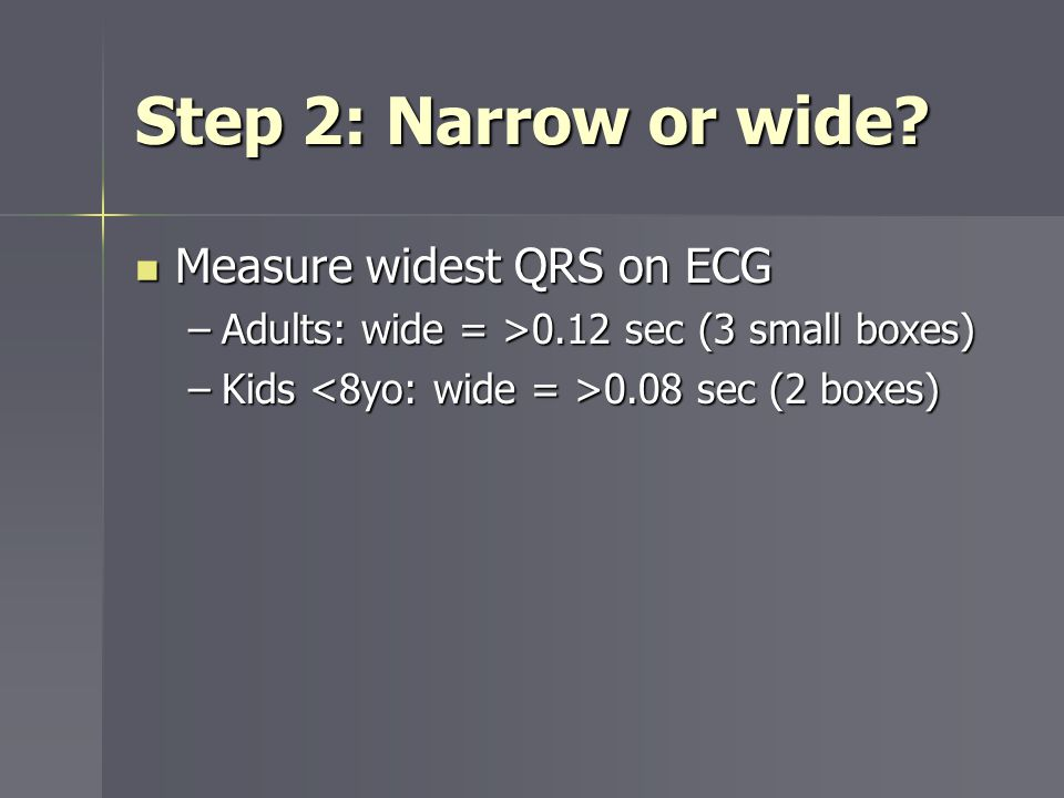 Step 2: Narrow or wide Measure widest QRS on ECG