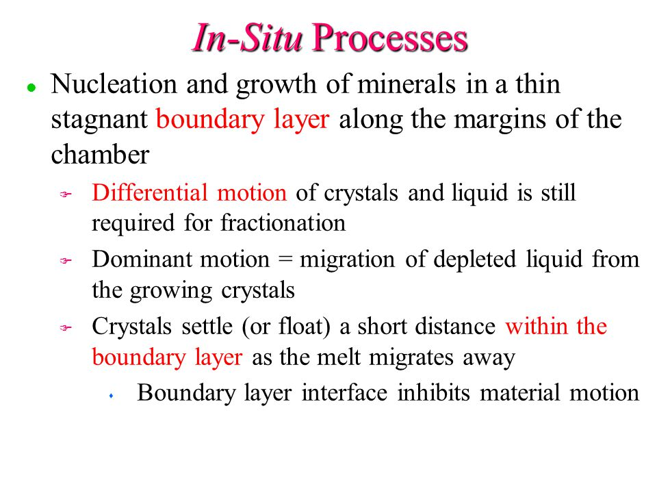 In-Situ Processes Nucleation and growth of minerals in a thin stagnant boundary layer along the margins of the chamber.