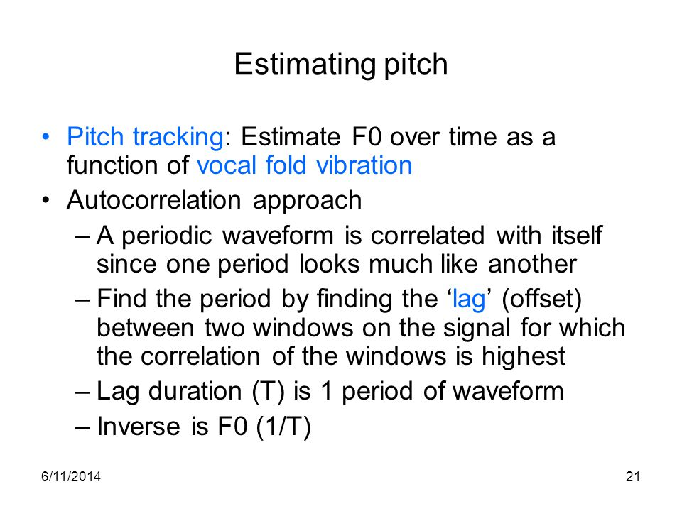 Estimating pitch Pitch tracking: Estimate F0 over time as a function of vocal fold vibration. Autocorrelation approach.