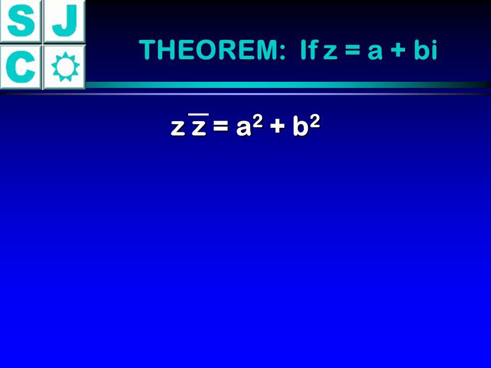 THEOREM: If z = a + bi z z = a2 + b2