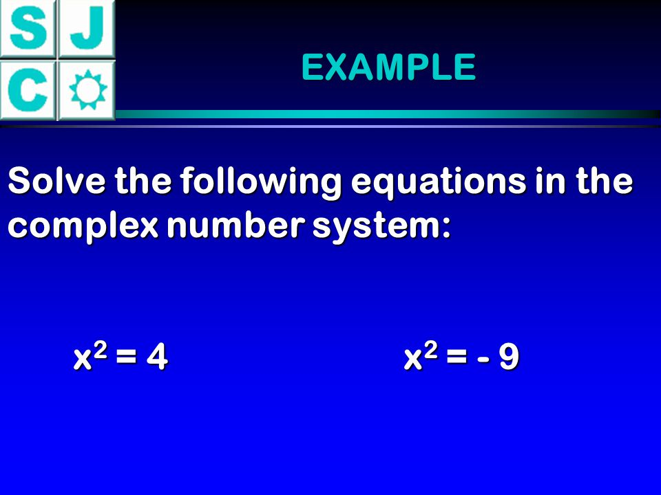 EXAMPLE Solve the following equations in the complex number system: x2 = 4 x2 = - 9