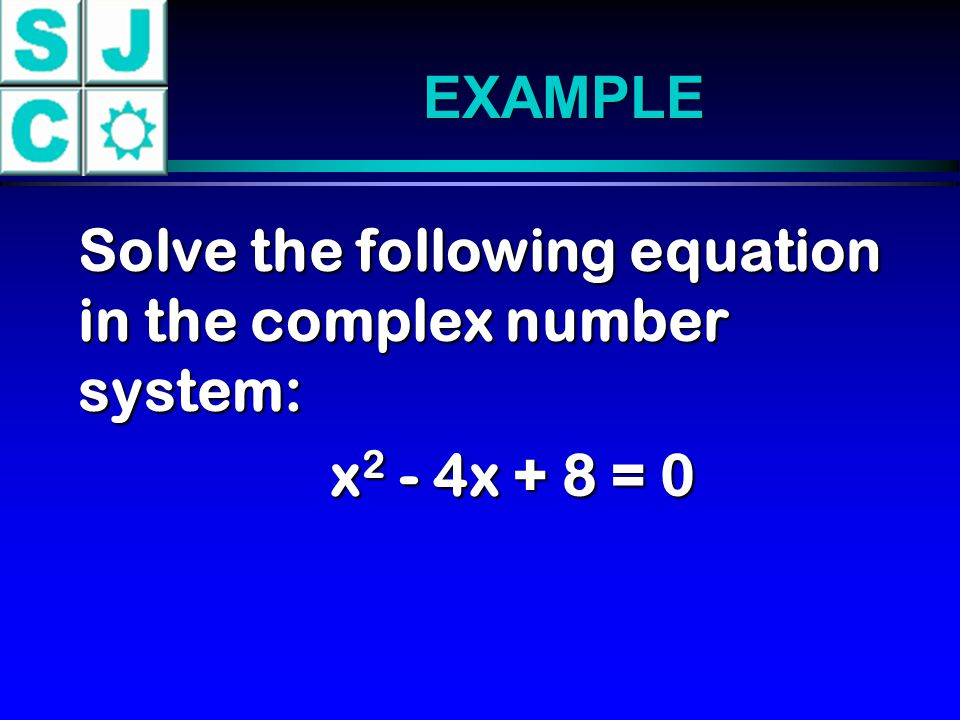 EXAMPLE Solve the following equation in the complex number system: x2 - 4x + 8 = 0