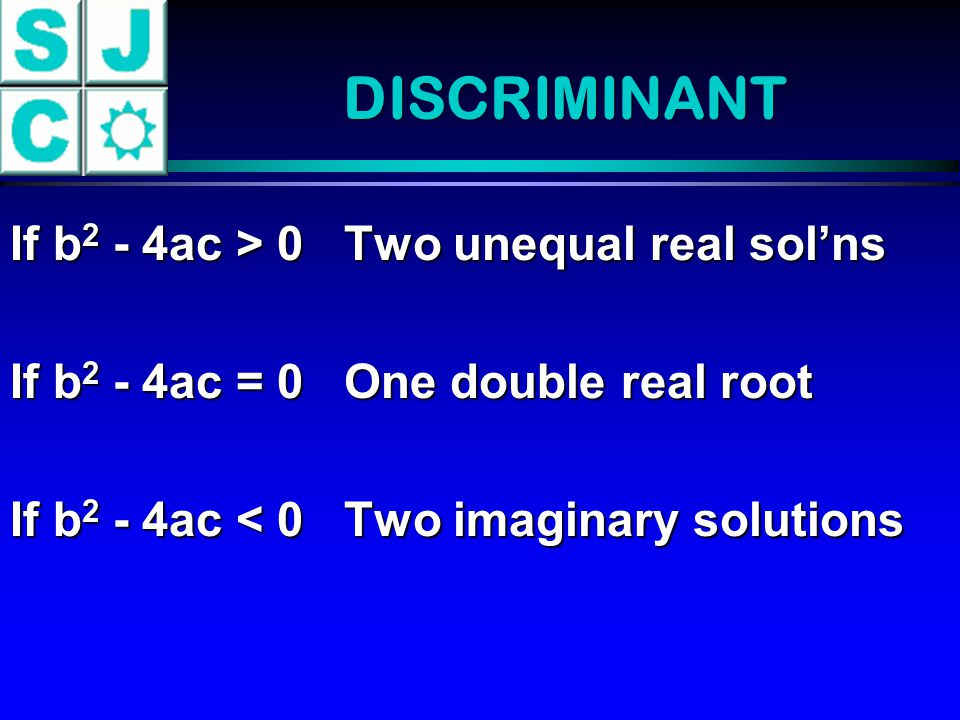 DISCRIMINANT If b2 - 4ac > 0 Two unequal real sol'ns