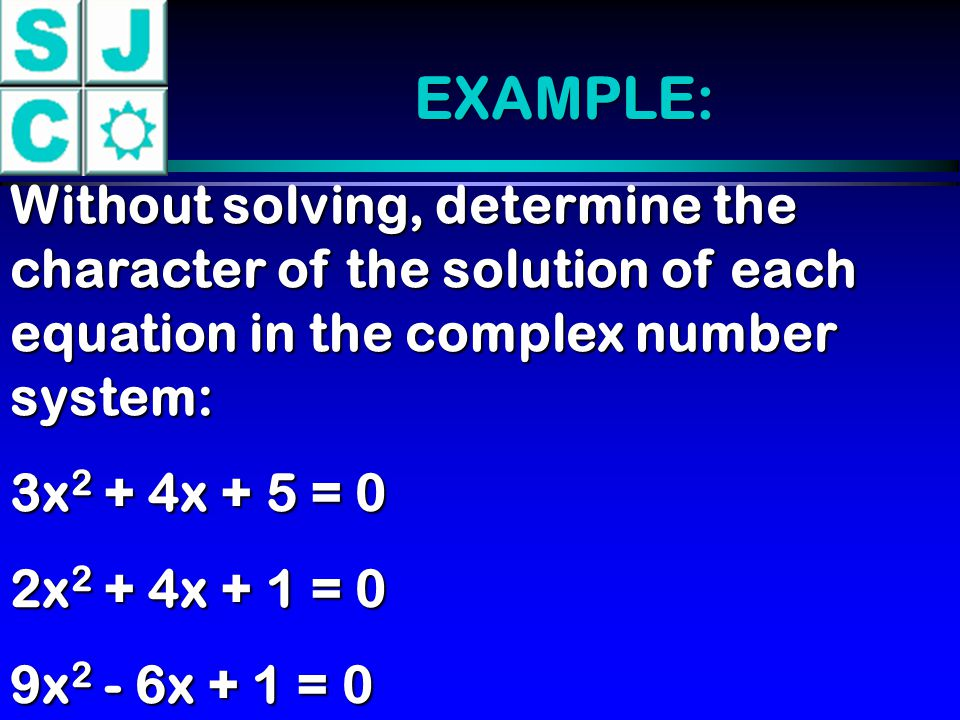EXAMPLE: Without solving, determine the character of the solution of each equation in the complex number system: