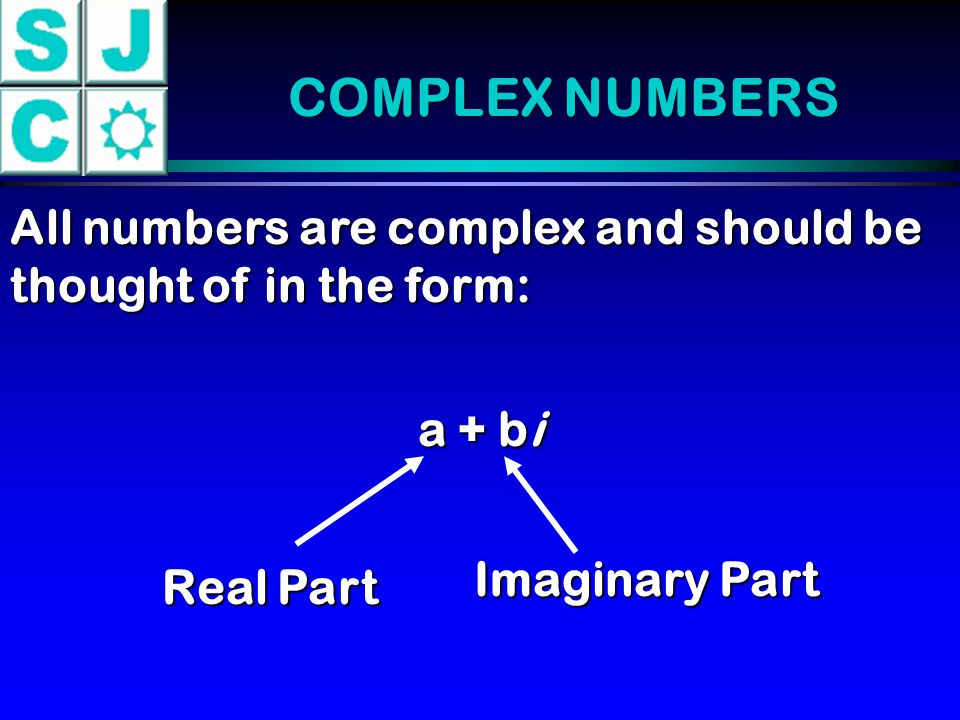 COMPLEX NUMBERS All numbers are complex and should be thought of in the form: a + bi. Imaginary Part.