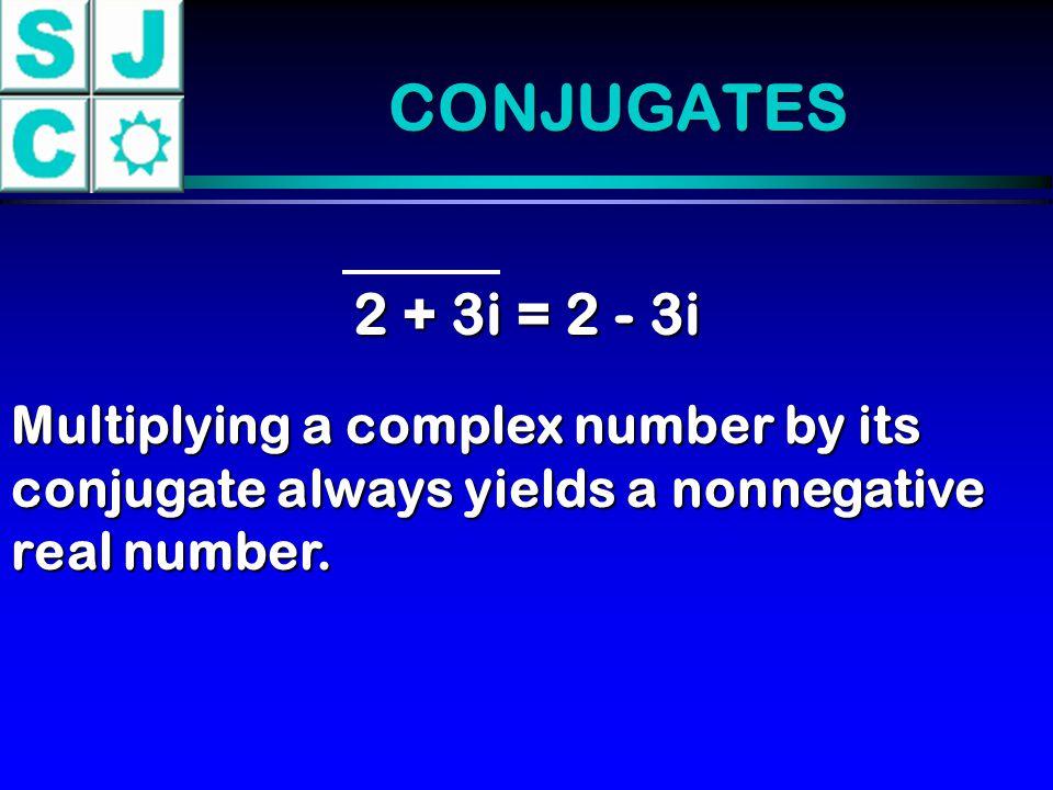 CONJUGATES 2 + 3i = 2 - 3i.