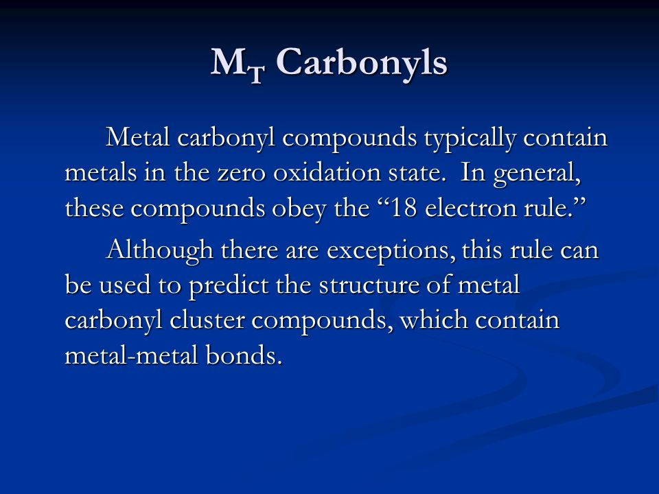 MT Carbonyls Metal carbonyl compounds typically contain metals in the zero oxidation state. In general, these compounds obey the 18 electron rule.