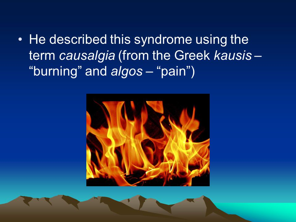 He described this syndrome using the term causalgia (from the Greek kausis – burning and algos – pain )