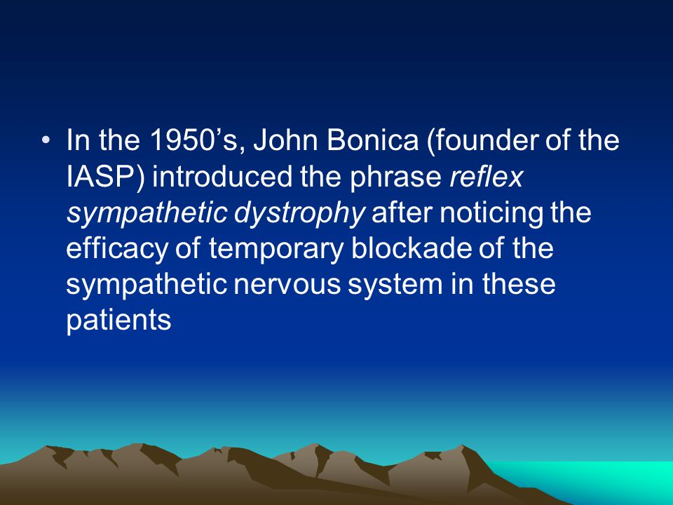 In the 1950's, John Bonica (founder of the IASP) introduced the phrase reflex sympathetic dystrophy after noticing the efficacy of temporary blockade of the sympathetic nervous system in these patients
