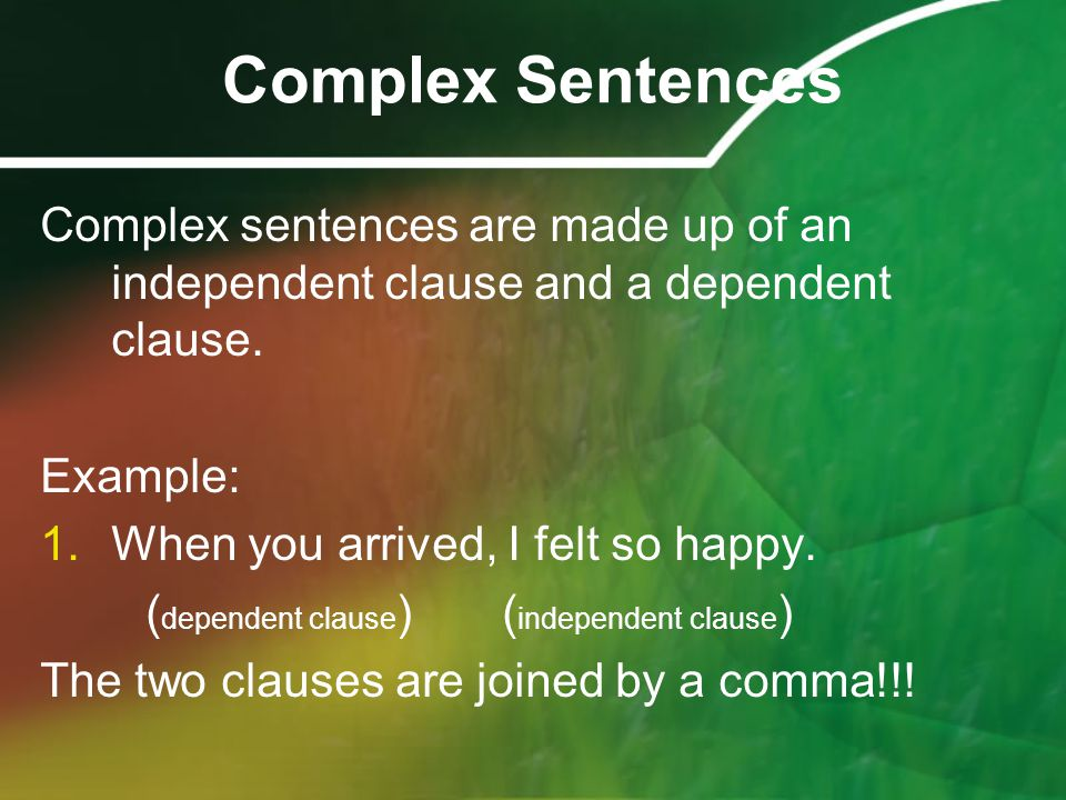 Complex Sentences Complex sentences are made up of an independent clause and a dependent clause. Example: