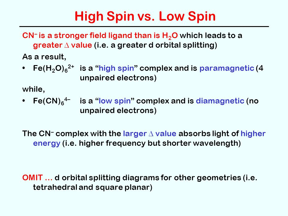High Spin vs. Low Spin CN– is a stronger field ligand than is H2O which leads to a greater D value (i.e. a greater d orbital splitting)