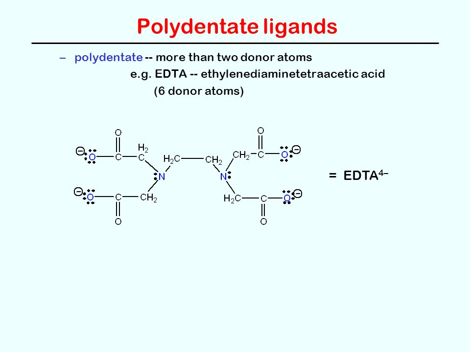 Polydentate ligands = EDTA4– polydentate -- more than two donor atoms