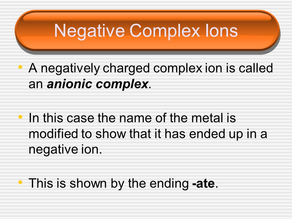 Negative Complex Ions A negatively charged complex ion is called an anionic complex.
