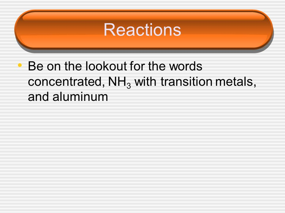 Reactions Be on the lookout for the words concentrated, NH3 with transition metals, and aluminum