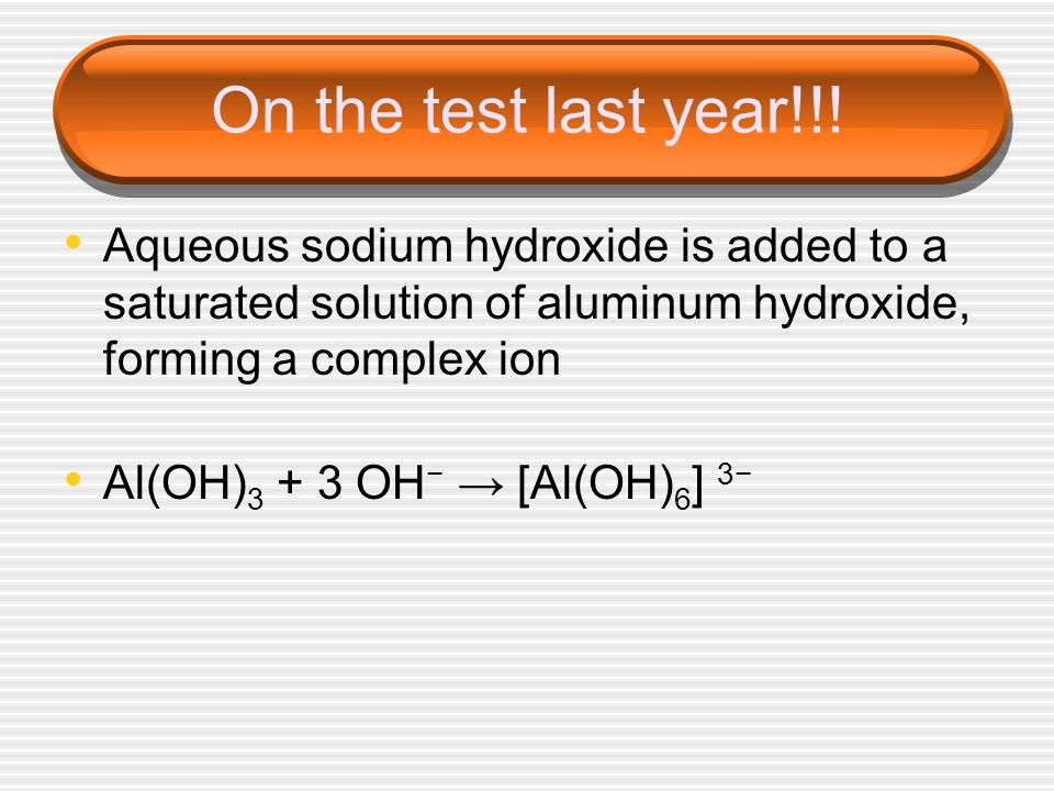 On the test last year!!! Aqueous sodium hydroxide is added to a saturated solution of aluminum hydroxide, forming a complex ion.