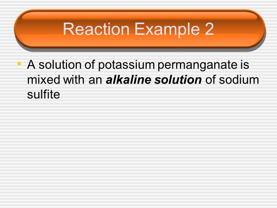 Reaction Example 2 A solution of potassium permanganate is mixed with an alkaline solution of sodium sulfite.