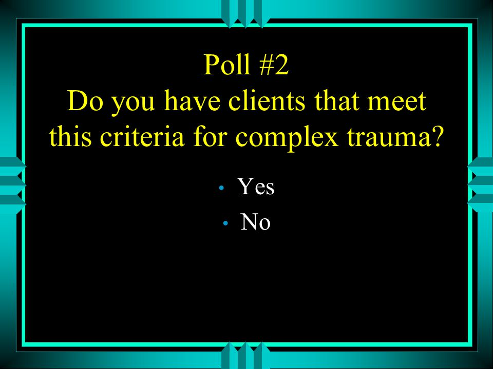 Poll #2 Do you have clients that meet this criteria for complex trauma
