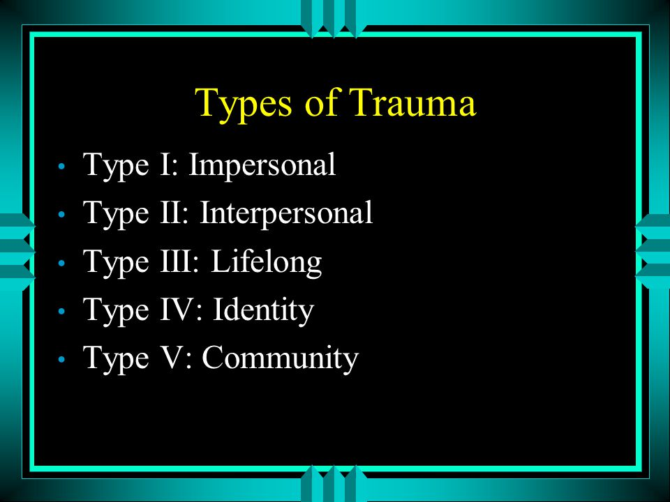 Types of Trauma Type I: Impersonal Type II: Interpersonal
