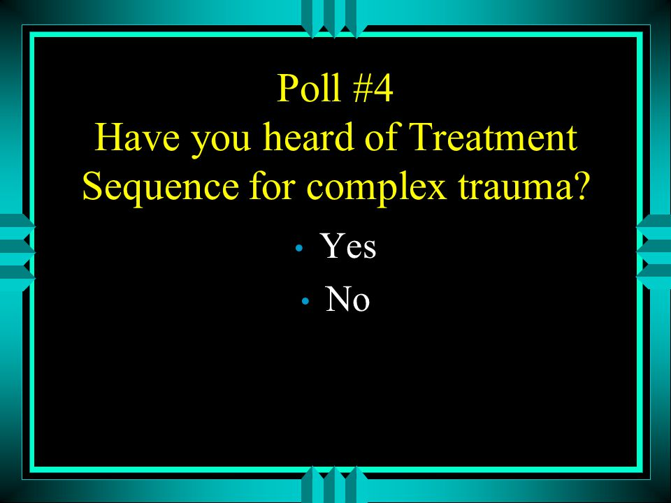 Poll #4 Have you heard of Treatment Sequence for complex trauma