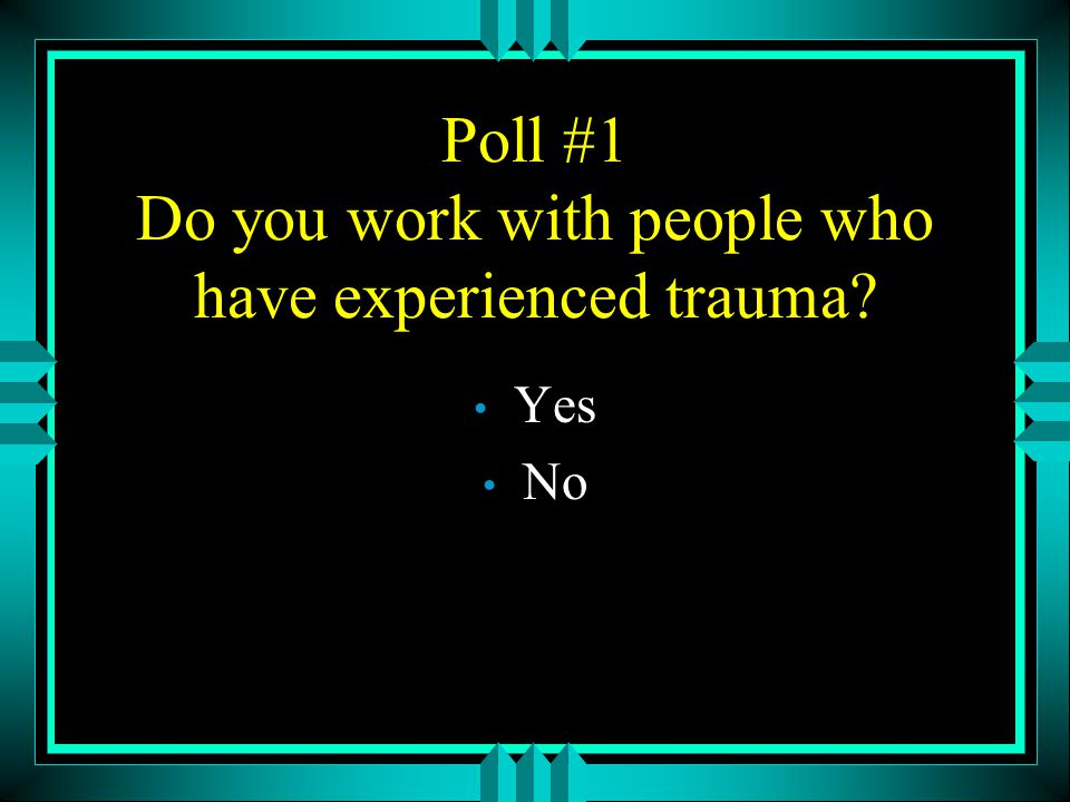 Poll #1 Do you work with people who have experienced trauma