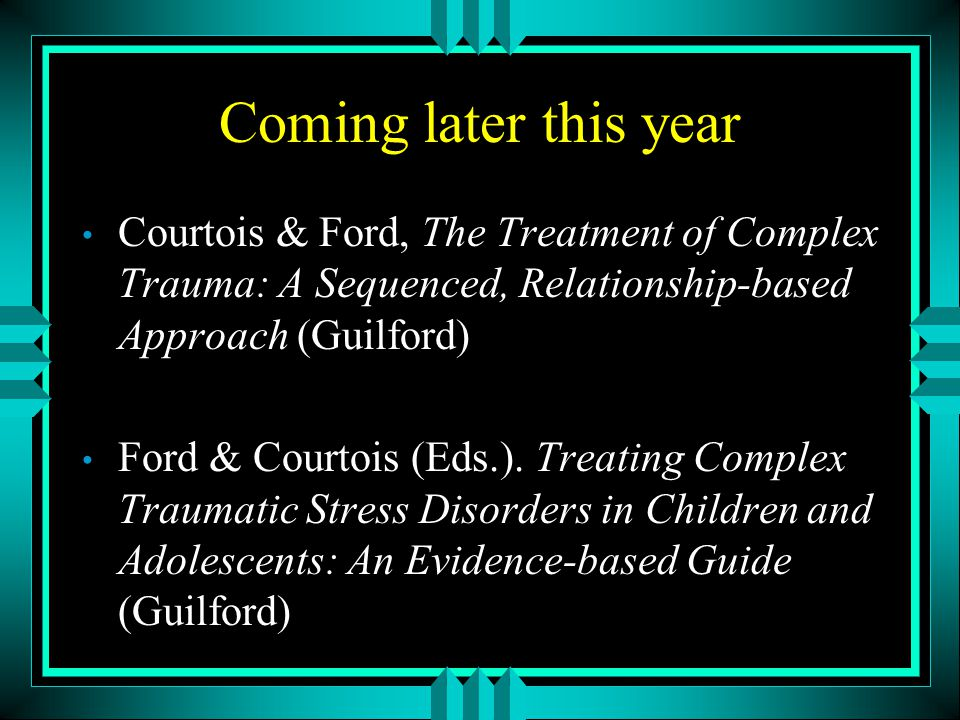 Coming later this year Courtois & Ford, The Treatment of Complex Trauma: A Sequenced, Relationship-based Approach (Guilford)