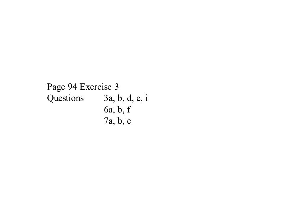 Page 94 Exercise 3 Questions 3a, b, d, e, i 6a, b, f 7a, b, c