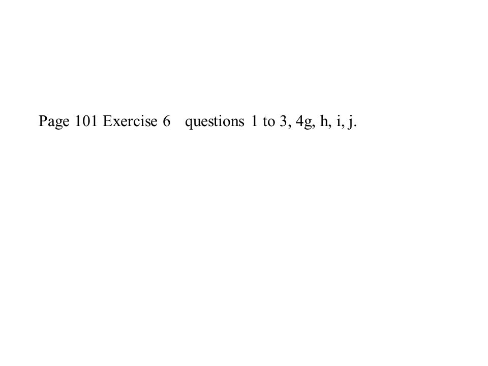 Page 101 Exercise 6 questions 1 to 3, 4g, h, i, j.
