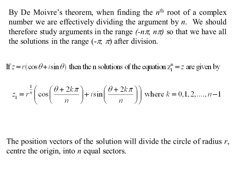 By De Moivre's theorem, when finding the nth root of a complex number we are effectively dividing the argument by n. We should therefore study arguments in the range (-n, n) so that we have all the solutions in the range (-, ) after division.
