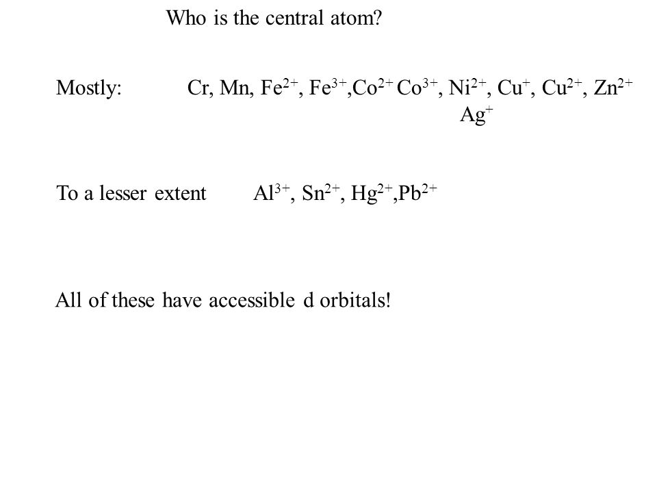 Who is the central atom Mostly: Cr, Mn, Fe2+, Fe3+,Co2+ Co3+, Ni2+, Cu+, Cu2+, Zn2+ Ag+ To a lesser extent Al3+, Sn2+, Hg2+,Pb2+