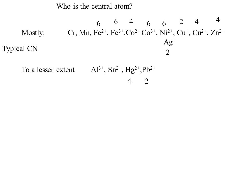 Who is the central atom 4. 6. 4. 2. 4. Mostly: Cr, Mn, Fe2+, Fe3+,Co2+ Co3+, Ni2+, Cu+, Cu2+, Zn2+
