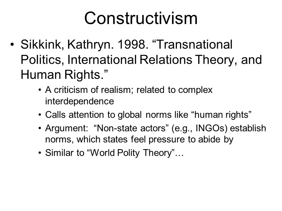 Constructivism Sikkink, Kathryn. 1998. Transnational Politics, International Relations Theory, and Human Rights.
