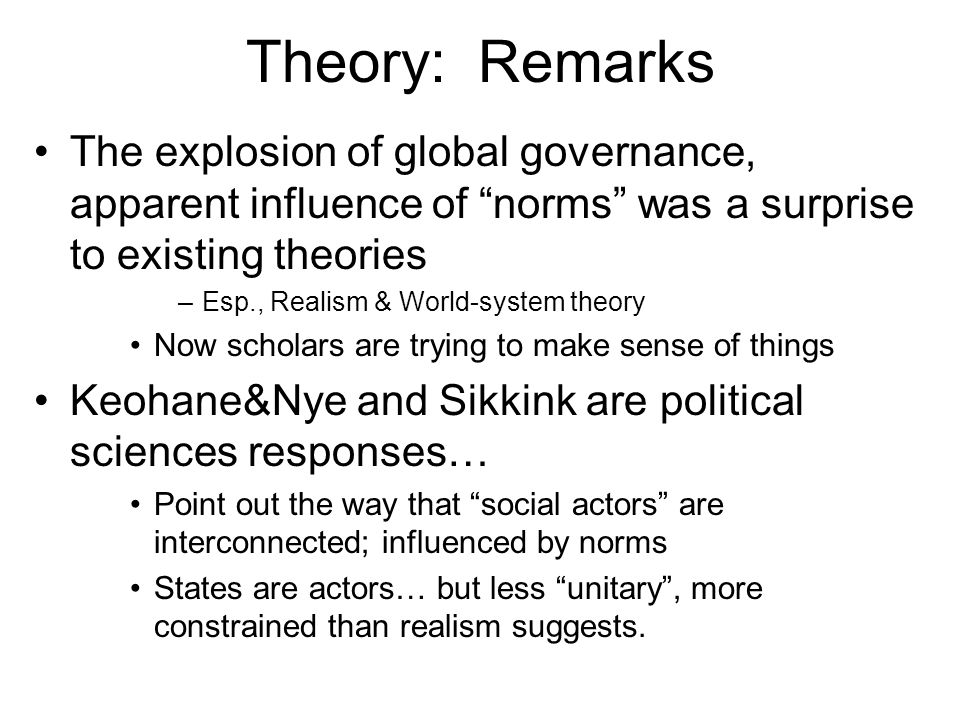 Theory: Remarks The explosion of global governance, apparent influence of norms was a surprise to existing theories.