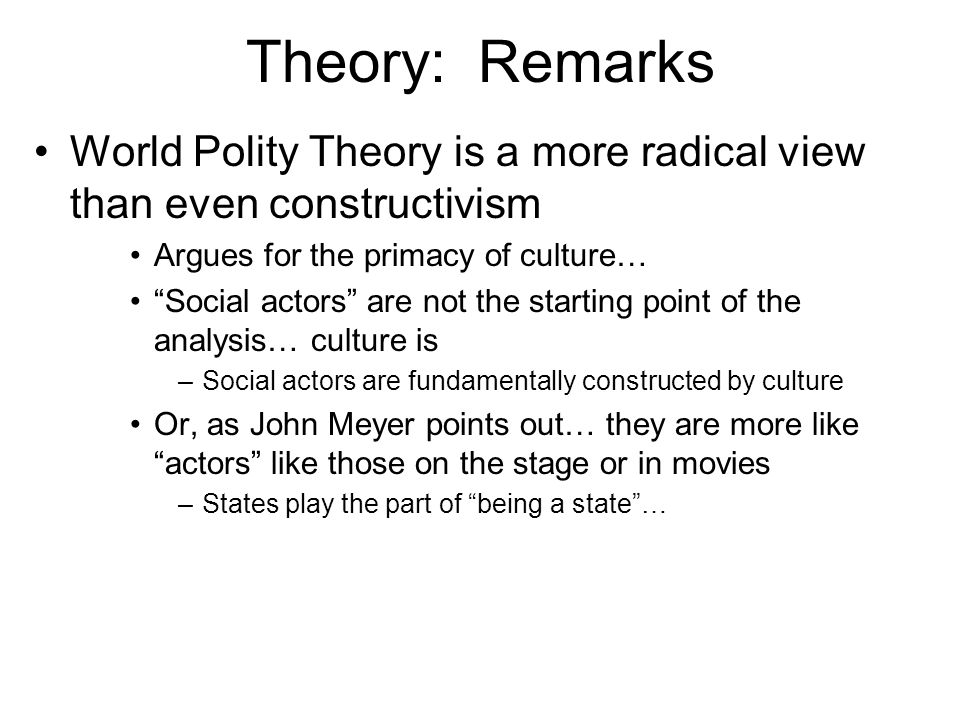 Theory: Remarks World Polity Theory is a more radical view than even constructivism. Argues for the primacy of culture…